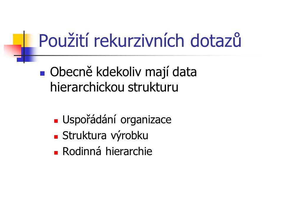 Použití rekurzivních dotazů Obecně kdekoliv mají data hierarchickou strukturu Uspořádání organizace Struktura výrobku Rodinná hierarchie