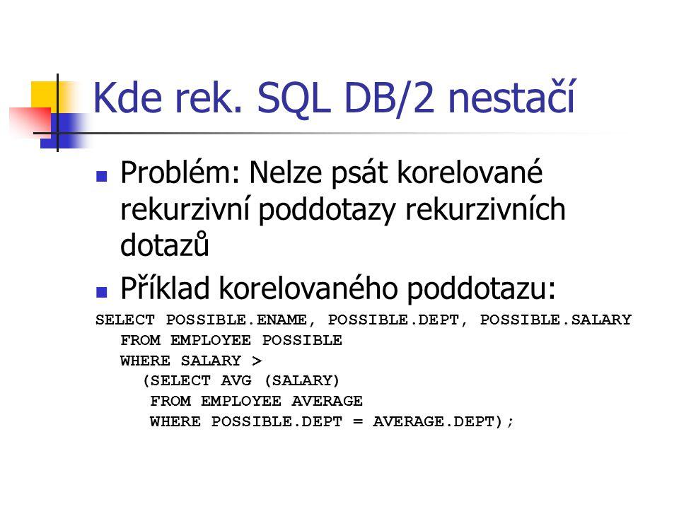 Kde rek. SQL DB/2 nestačí Problém: Nelze psát korelované rekurzivní poddotazy rekurzivních dotazů Příklad korelovaného poddotazu: SELECT POSSIBLE.ENAM