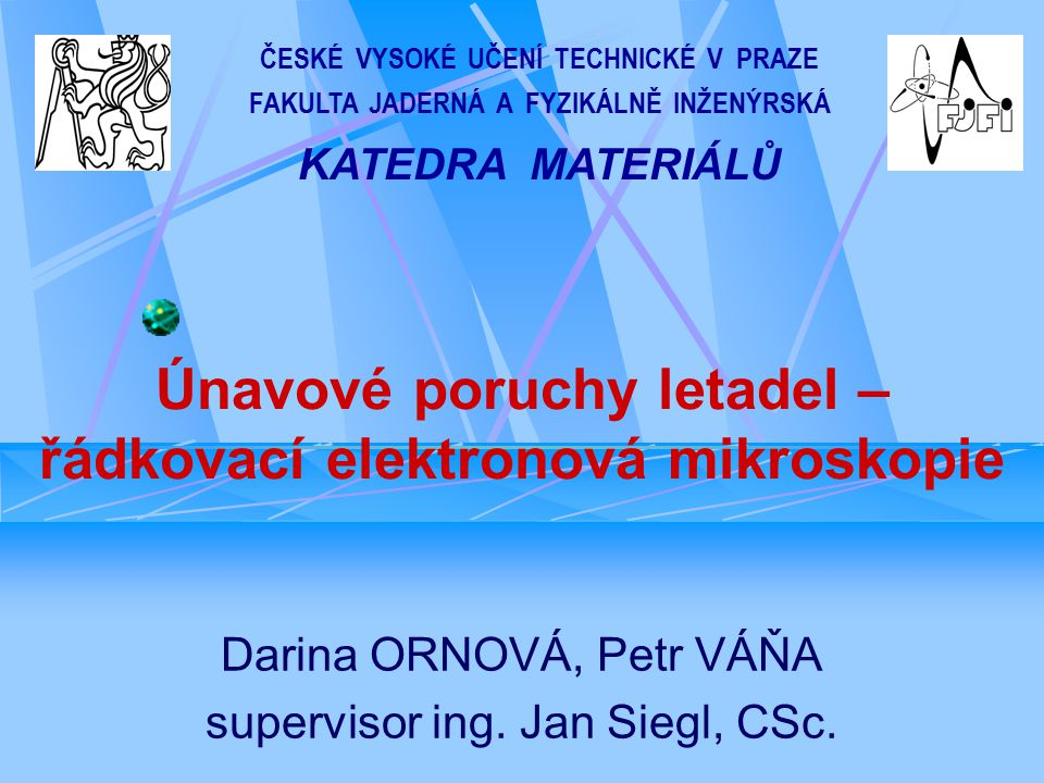 Únavové poruchy letadel – řádkovací elektronová mikroskopie Darina ORNOVÁ, Petr VÁŇA supervisor ing.