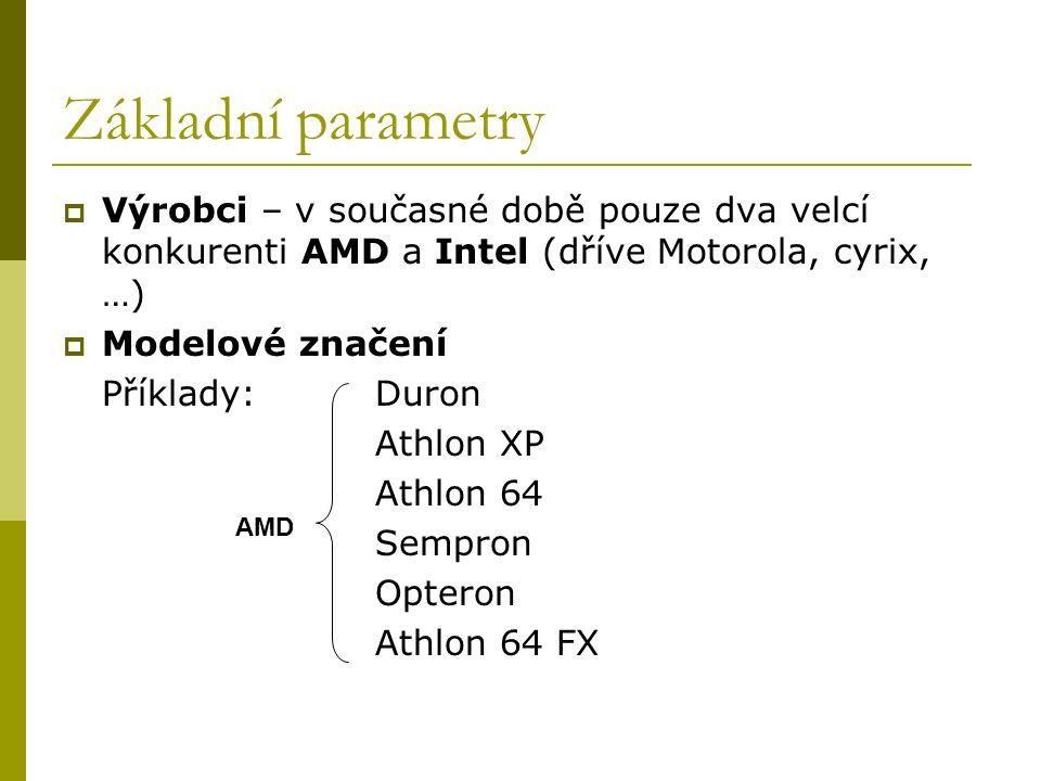 Základní parametry  Výrobci – v současné době pouze dva velcí konkurenti AMD a Intel (dříve Motorola, cyrix, …)  Modelové značení Příklady:Duron Athlon XP Athlon 64 Sempron Opteron Athlon 64 FX AMD