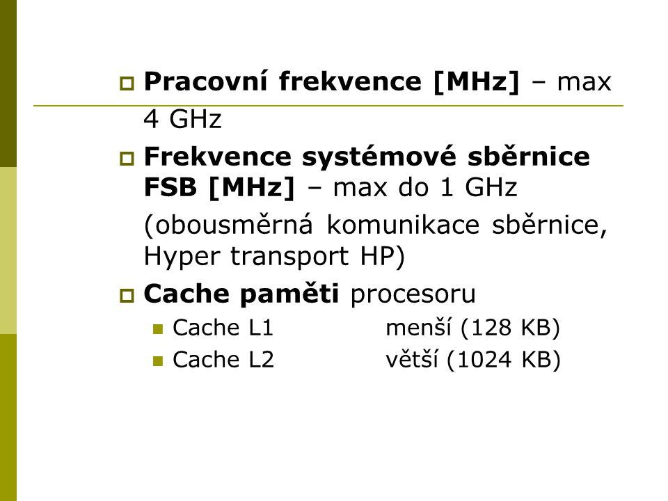  Pracovní frekvence [MHz] – max 4 GHz  Frekvence systémové sběrnice FSB [MHz] – max do 1 GHz (obousměrná komunikace sběrnice, Hyper transport HP)  Cache paměti procesoru Cache L1menší (128 KB) Cache L2větší (1024 KB)