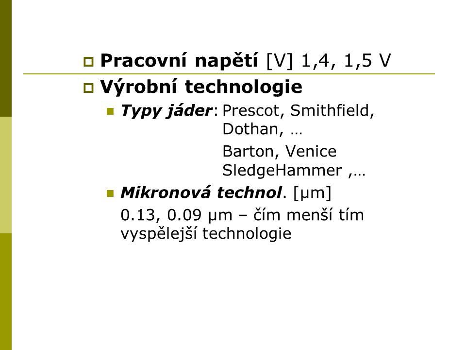  Pracovní napětí [V] 1,4, 1,5 V  Výrobní technologie Typy jáder:Prescot, Smithfield, Dothan, … Barton, Venice SledgeHammer,… Mikronová technol.