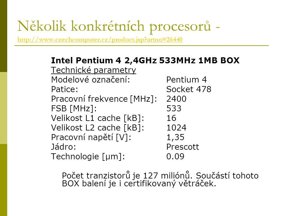 Několik konkrétních procesorů - http://www.czechcomputer.cz/product.jsp artno=26440 http://www.czechcomputer.cz/product.jsp artno=26440 Intel Pentium 4 2,4GHz 533MHz 1MB BOX Technické parametry Modelové označení: Pentium 4 Patice: Socket 478 Pracovní frekvence [MHz]: 2400 FSB [MHz]: 533 Velikost L1 cache [kB]: 16 Velikost L2 cache [kB]: 1024 Pracovní napětí [V]: 1,35 Jádro: Prescott Technologie [µm]: 0.09 Počet tranzistorů je 127 miliónů.