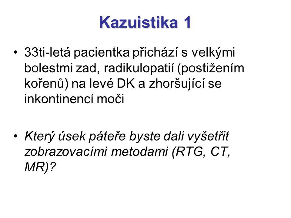 Kazuistika 1 33ti-letá pacientka přichází s velkými bolestmi zad, radikulopatií (postižením kořenů) na levé DK a zhoršující se inkontinencí moči Který