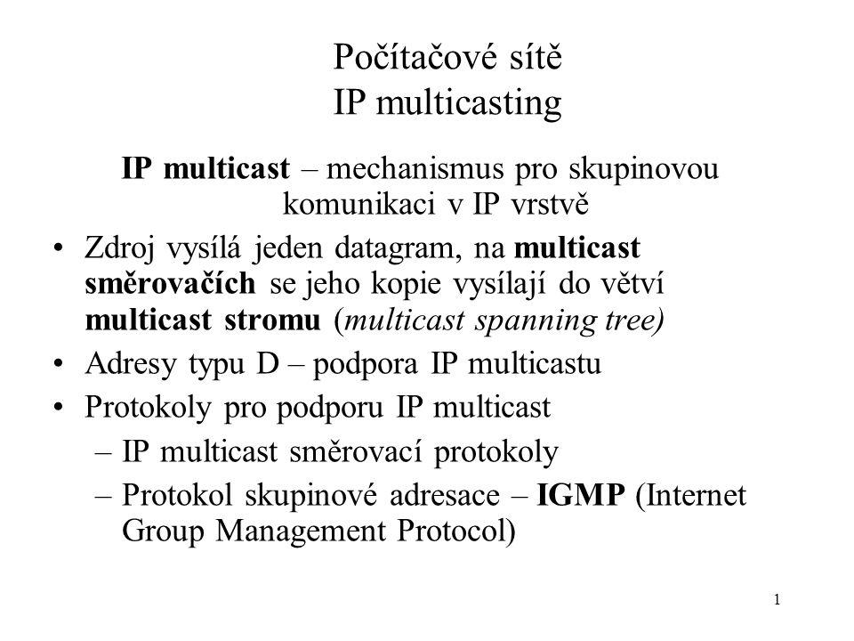 1 Počítačové sítě IP multicasting IP multicast – mechanismus pro skupinovou komunikaci v IP vrstvě Zdroj vysílá jeden datagram, na multicast směrovačích se jeho kopie vysílají do větví multicast stromu (multicast spanning tree) Adresy typu D – podpora IP multicastu Protokoly pro podporu IP multicast –IP multicast směrovací protokoly –Protokol skupinové adresace – IGMP (Internet Group Management Protocol)