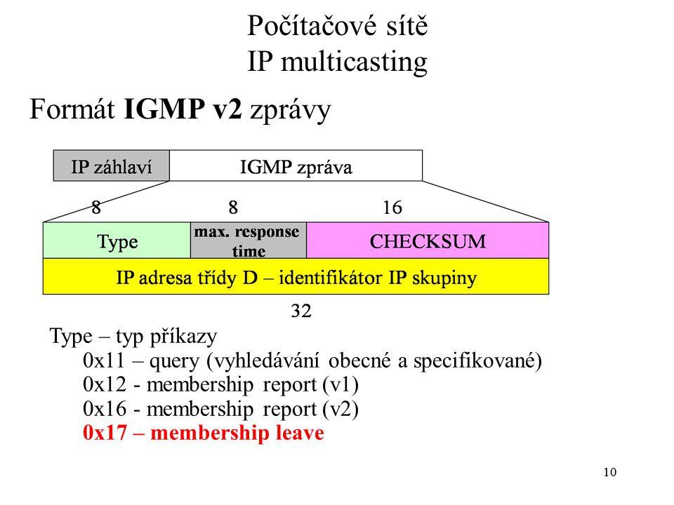 10 Počítačové sítě IP multicasting Formát IGMP v2 zprávy Type – typ příkazy 0x11 – query (vyhledávání obecné a specifikované) 0x12 - membership report (v1) 0x16 - membership report (v2) 0x17 – membership leave