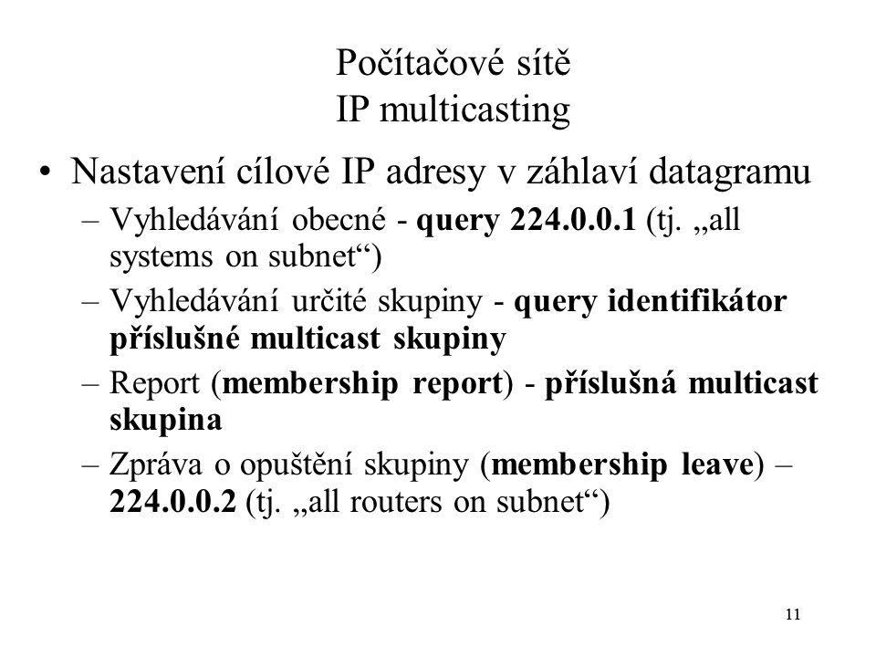 11 Počítačové sítě IP multicasting Nastavení cílové IP adresy v záhlaví datagramu –Vyhledávání obecné - query 224.0.0.1 (tj.