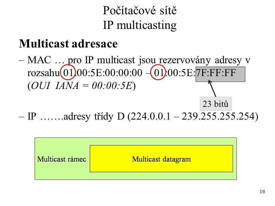 Multicast adresace –MAC … pro IP multicast jsou rezervovány adresy v rozsahu 01:00:5E:00:00:00 – 01:00:5E:7F:FF:FF (OUI IANA = 00:00:5E) –IP …….adresy třídy D (224.0.0.1 – 239.255.255.254) 16 Počítačové sítě IP multicasting 23 bitů