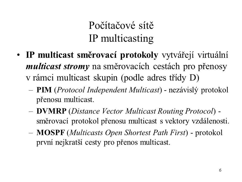 6 Počítačové sítě IP multicasting IP multicast směrovací protokoly vytvářejí virtuální multicast stromy na směrovacích cestách pro přenosy v rámci multicast skupin (podle adres třídy D) –PIM (Protocol Independent Multicast) - nezávislý protokol přenosu multicast.