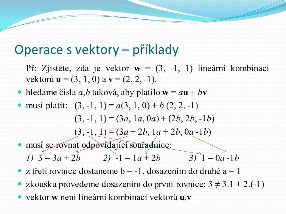 Operace s vektory – příklady Př: Zjistěte, zda je vektor w = (3, -1, 1) lineární kombinací vektorů u = (3, 1, 0) a v = (2, 2, -1). hledáme čísla a,b t