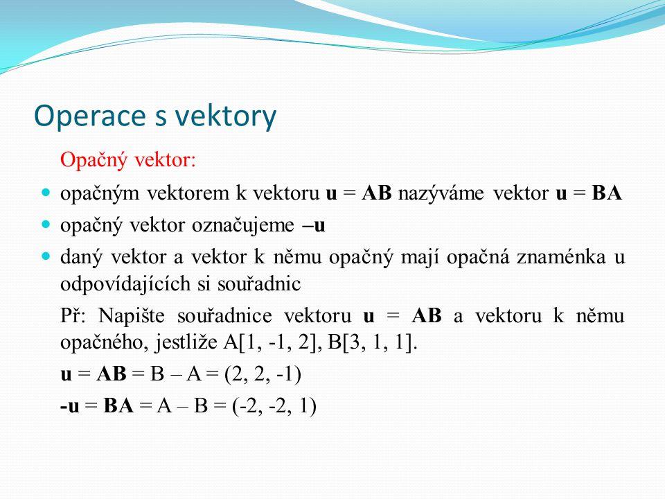 Operace s vektory – sčítání Součet vektorů: pro vektory u = AB, v = BC platí: u + v = w = AC jestliže u = (u 1, u 2 ), v = (v 1, v 2 ): u + v = (u 1 + v 1, u 2 + v 2 ) jestliže u = (u 1, u 2, u 3 ), v = (v 1, v 2, v 3 ): u + v = (u 1 + v 1, u 2 + v 2, u 3 + v 3 ) graficky: w = u + vC v A uB