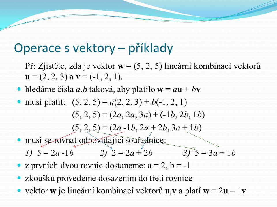 Operace s vektory – příklady Př: Zjistěte, zda je vektor w = (5, 2, 5) lineární kombinací vektorů u = (2, 2, 3) a v = (-1, 2, 1). hledáme čísla a,b ta