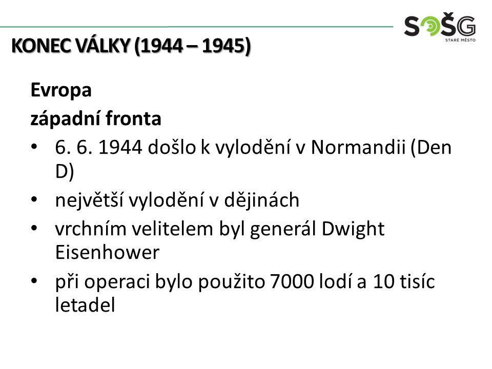 KONEC VÁLKY (1944 – 1945) Evropa západní fronta 6. 6. 1944 došlo k vylodění v Normandii (Den D) největší vylodění v dějinách vrchním velitelem byl gen