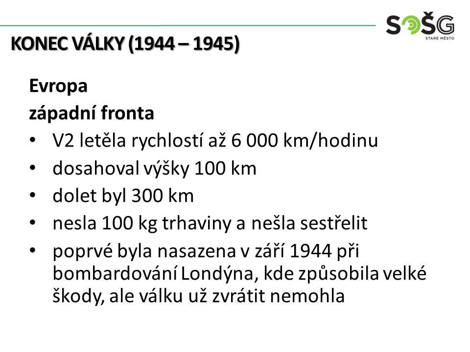 KONEC VÁLKY (1944 – 1945) Evropa západní fronta V2 letěla rychlostí až 6 000 km/hodinu dosahoval výšky 100 km dolet byl 300 km nesla 100 kg trhaviny a