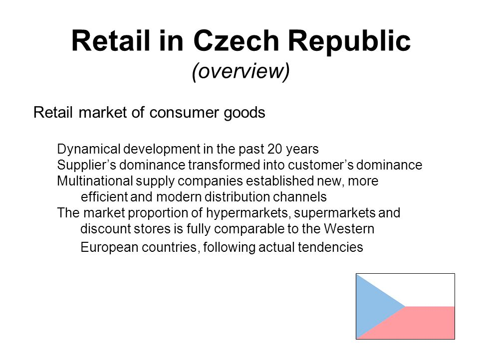 Retail in Czech Republic (overview) Retail market of consumer goods Dynamical development in the past 20 years Supplier's dominance transformed into customer's dominance Multinational supply companies established new, more efficient and modern distribution channels The market proportion of hypermarkets, supermarkets and discount stores is fully comparable to the Western European countries, following actual tendencies