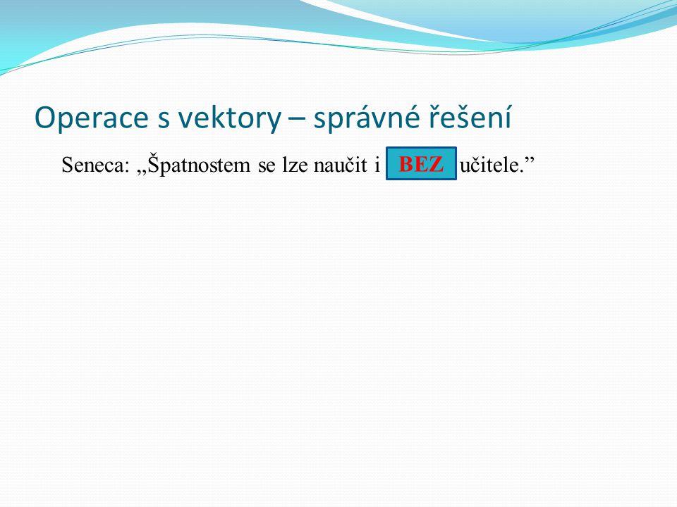 """Operace s vektory – správné řešení Seneca: """"Špatnostem se lze naučit i............ učitele. BEZ"""