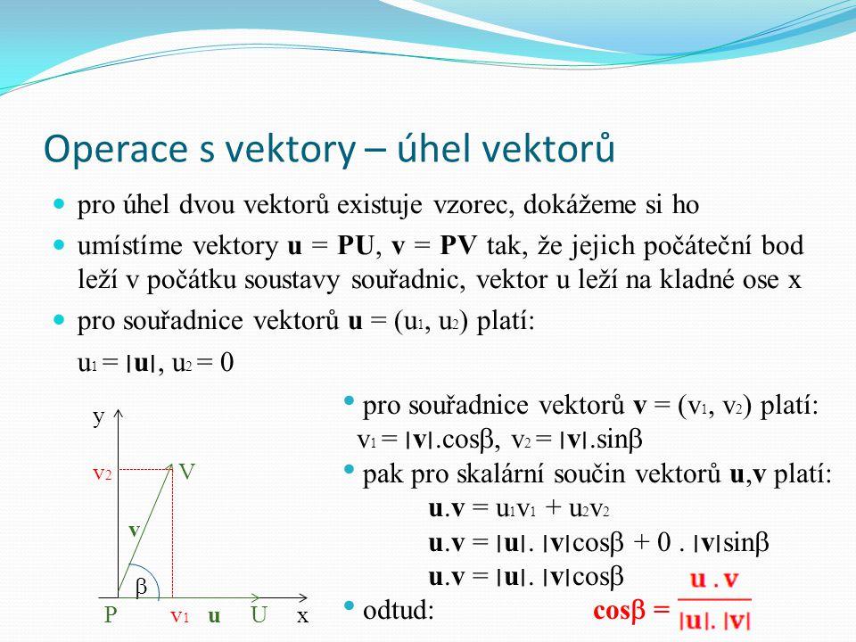 Operace s vektory – úhel vektorů pro úhel dvou vektorů existuje vzorec, dokážeme si ho umístíme vektory u = PU, v = PV tak, že jejich počáteční bod leží v počátku soustavy souřadnic, vektor u leží na kladné ose x pro souřadnice vektorů u = (u 1, u 2 ) platí: u 1 = ׀u׀, u 2 = 0 pro souřadnice vektorů v = (v 1, v 2 ) platí: v 1 = ׀v׀.cos , v 2 = ׀v׀.sin  pak pro skalární součin vektorů u,v platí: u.v = u 1 v 1 + u 2 v 2 u.v = ׀u׀.
