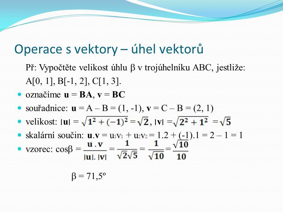 Operace s vektory – úhel vektorů Př: Vypočtěte velikost úhlu  v trojúhelníku ABC, jestliže: A[0, 1], B[-1, 2], C[1, 3].