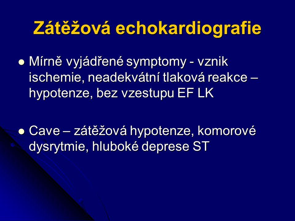 Zátěžová echokardiografie Mírně vyjádřené symptomy - vznik ischemie, neadekvátní tlaková reakce – hypotenze, bez vzestupu EF LK Mírně vyjádřené symptomy - vznik ischemie, neadekvátní tlaková reakce – hypotenze, bez vzestupu EF LK Cave – zátěžová hypotenze, komorové dysrytmie, hluboké deprese ST Cave – zátěžová hypotenze, komorové dysrytmie, hluboké deprese ST