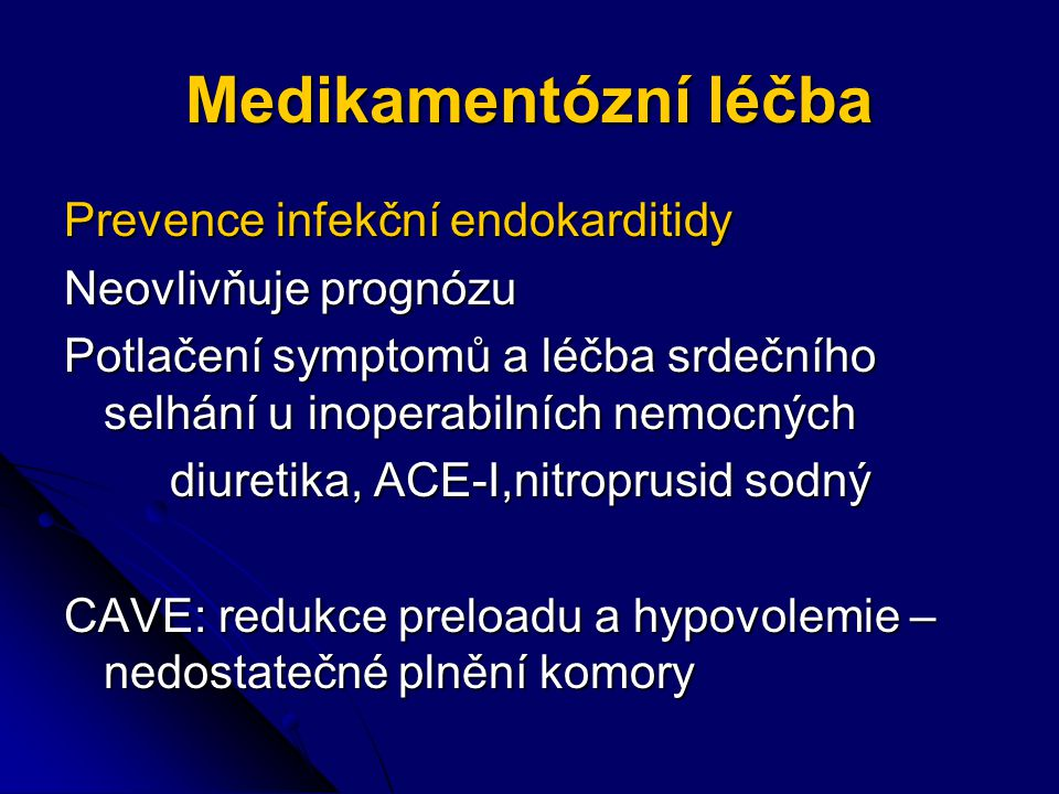 Medikamentózní léčba Prevence infekční endokarditidy Neovlivňuje prognózu Potlačení symptomů a léčba srdečního selhání u inoperabilních nemocných diuretika, ACE-I,nitroprusid sodný CAVE: redukce preloadu a hypovolemie – nedostatečné plnění komory