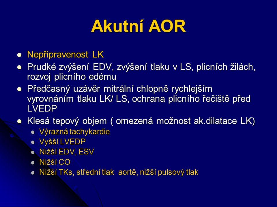 Akutní AOR Nepřipravenost LK Nepřipravenost LK Prudké zvýšení EDV, zvýšení tlaku v LS, plicních žilách, rozvoj plicního edému Prudké zvýšení EDV, zvýšení tlaku v LS, plicních žilách, rozvoj plicního edému Předčasný uzávěr mitrální chlopně rychlejším vyrovnáním tlaku LK/ LS, ochrana plicního řečiště před LVEDP Předčasný uzávěr mitrální chlopně rychlejším vyrovnáním tlaku LK/ LS, ochrana plicního řečiště před LVEDP Klesá tepový objem ( omezená možnost ak.dilatace LK) Klesá tepový objem ( omezená možnost ak.dilatace LK) Výrazná tachykardie Výrazná tachykardie Vyšší LVEDP Vyšší LVEDP Nižší EDV, ESV Nižší EDV, ESV Nižší CO Nižší CO Nižší TKs, střední tlak aortě, nižší pulsový tlak Nižší TKs, střední tlak aortě, nižší pulsový tlak