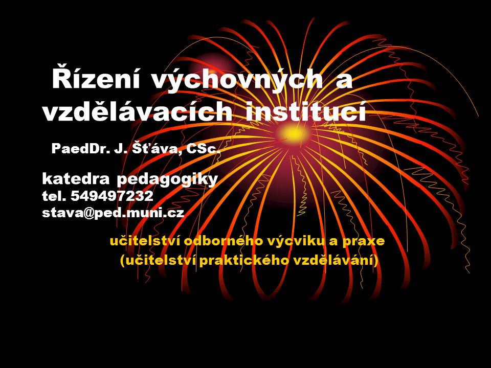 Řízení výchovných a vzdělávacích institucí PaedDr. J. Šťáva, CSc. katedra pedagogiky tel. 549497232 stava@ped.muni.cz učitelství odborného výcviku a p