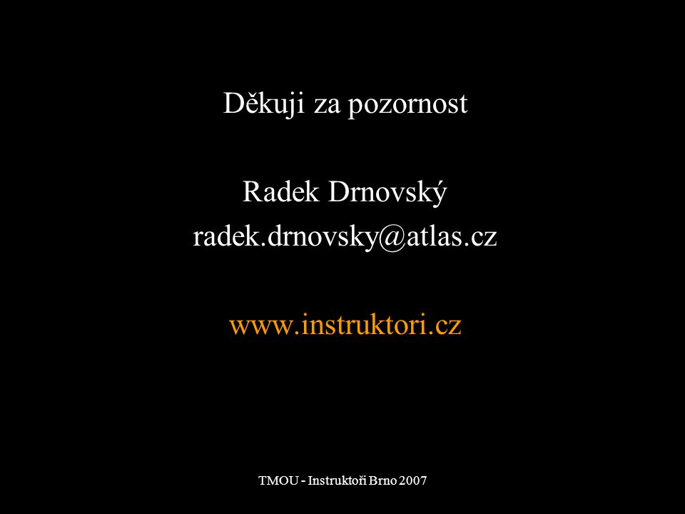 TMOU - Instruktoři Brno 2007 Děkuji za pozornost Radek Drnovský radek.drnovsky@atlas.cz www.instruktori.cz