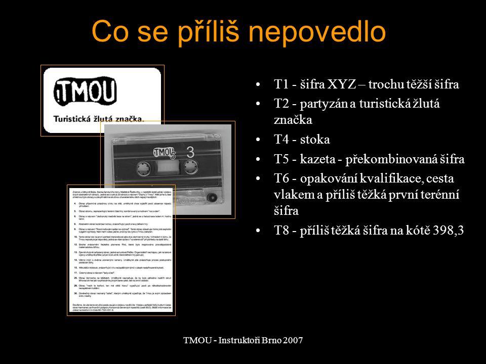 TMOU - Instruktoři Brno 2007 T1 - šifra XYZ – trochu těžší šifra T2 - partyzán a turistická žlutá značka T4 - stoka T5 - kazeta - překombinovaná šifra T6 - opakování kvalifikace, cesta vlakem a příliš těžká první terénní šifra T8 - příliš těžká šifra na kótě 398,3 Co se příliš nepovedlo
