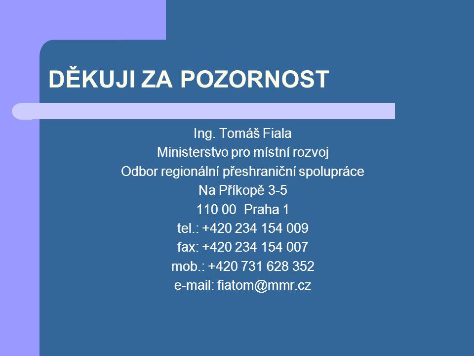 DĚKUJI ZA POZORNOST Ing. Tomáš Fiala Ministerstvo pro místní rozvoj Odbor regionální přeshraniční spolupráce Na Příkopě 3-5 110 00 Praha 1 tel.: +420