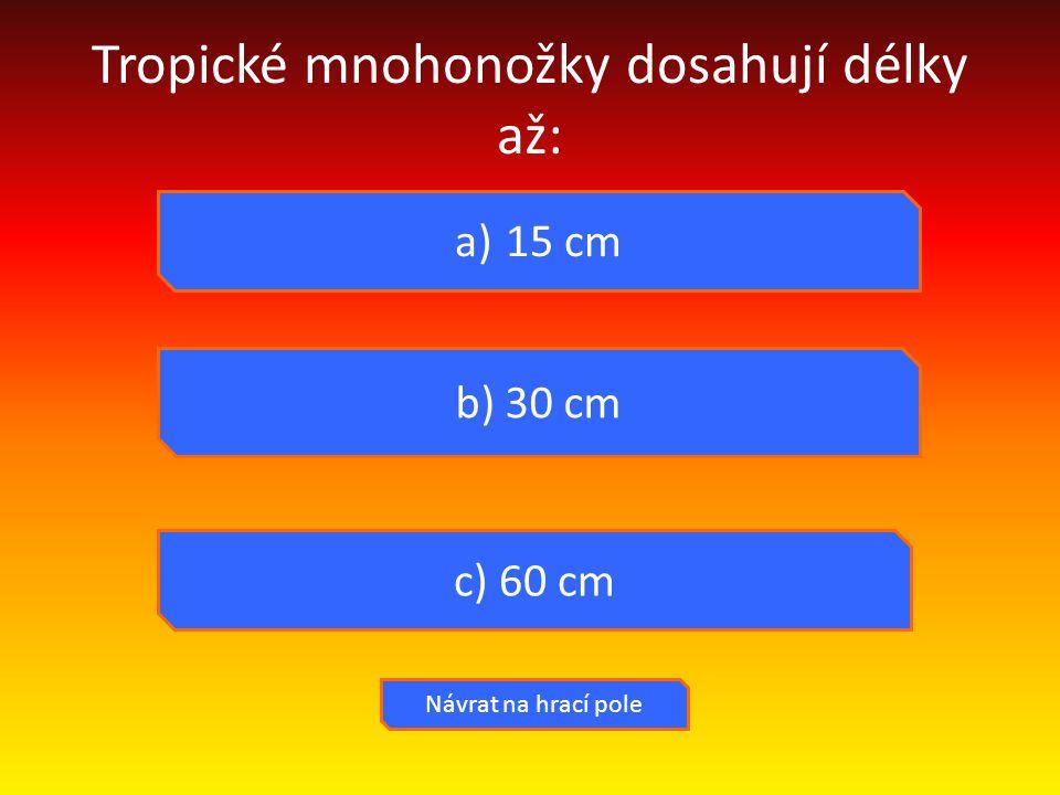 Tropické mnohonožky dosahují délky až: a) 15 cm b) 30 cm c) 60 cm Návrat na hrací pole