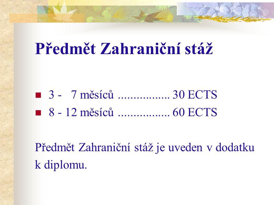 Předmět Zahraniční stáž 3 - 7 měsíců................. 30 ECTS 8 - 12 měsíců................. 60 ECTS Předmět Zahraniční stáž je uveden v dodatku k dip