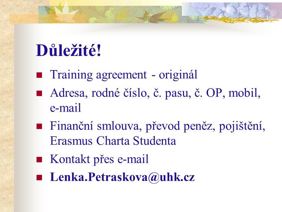 Důležité! Training agreement - originál Adresa, rodné číslo, č. pasu, č. OP, mobil, e-mail Finanční smlouva, převod peněz, pojištění, Erasmus Charta S
