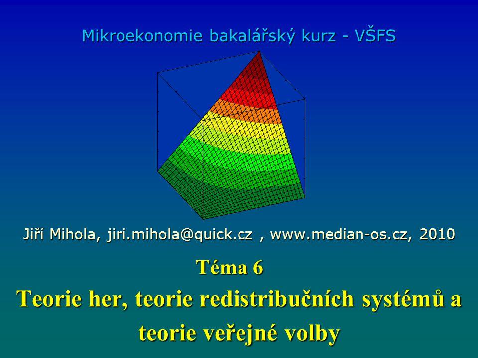Teorie her, teorie redistribučních systémů a teorie veřejné volby Mikroekonomie bakalářský kurz - VŠFS Jiří Mihola, jiri.mihola@quick.cz, www.median-o