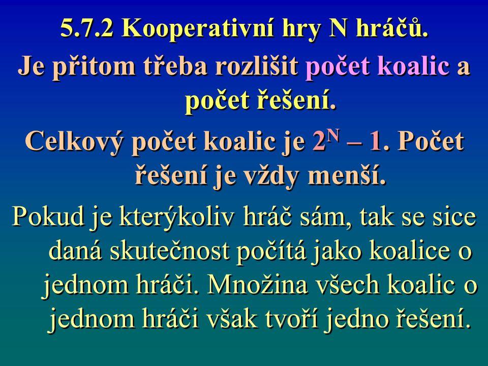 5.7.2 Kooperativní hry N hráčů. Je přitom třeba rozlišit počet koalic a počet řešení. Celkový počet koalic je 2 N – 1. Počet řešení je vždy menší. Pok