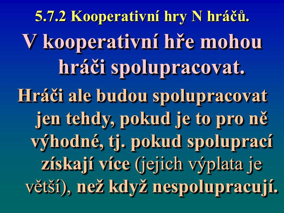 5.7.2 Kooperativní hry N hráčů. V kooperativní hře mohou hráči spolupracovat. Hráči ale budou spolupracovat jen tehdy, pokud je to pro ně výhodné, tj.