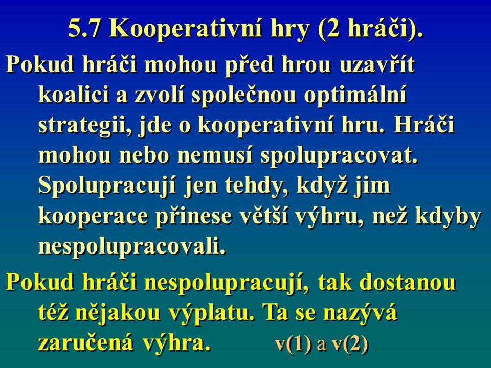 5.7 Kooperativní hry (2 hráči). Pokud hráči mohou před hrou uzavřít koalici a zvolí společnou optimální strategii, jde o kooperativní hru. Hráči mohou