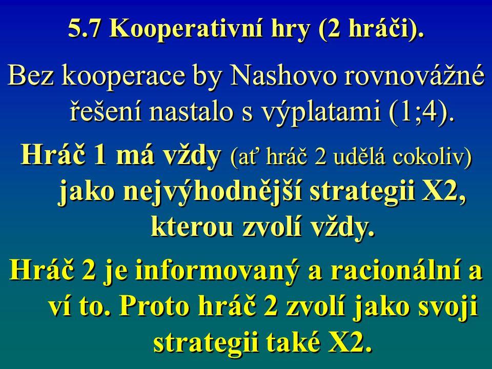 5.7 Kooperativní hry (2 hráči). Bez kooperace by Nashovo rovnovážné řešení nastalo s výplatami (1;4). Hráč 1 má vždy (ať hráč 2 udělá cokoliv) jako ne