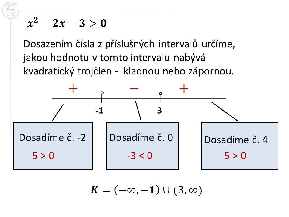 Dosazením čísla z příslušných intervalů určíme, jakou hodnotu v tomto intervalu nabývá kvadratický trojčlen - kladnou nebo zápornou. -1 3 Dosadíme č.