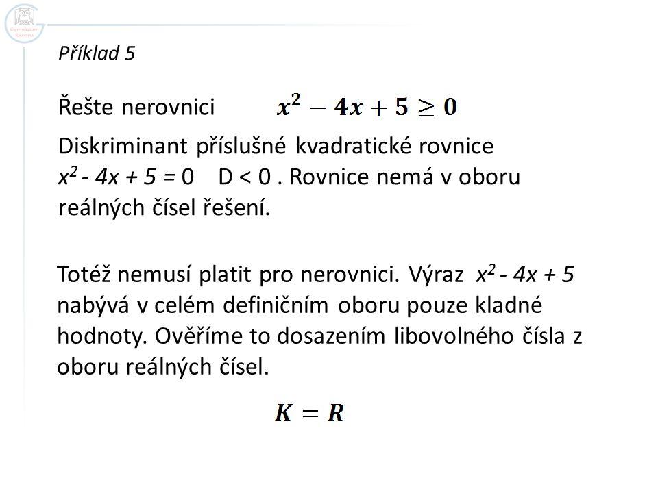 Příklad 5 Řešte nerovnici Diskriminant příslušné kvadratické rovnice x 2 - 4x + 5 = 0 D < 0. Rovnice nemá v oboru reálných čísel řešení. Totéž nemusí