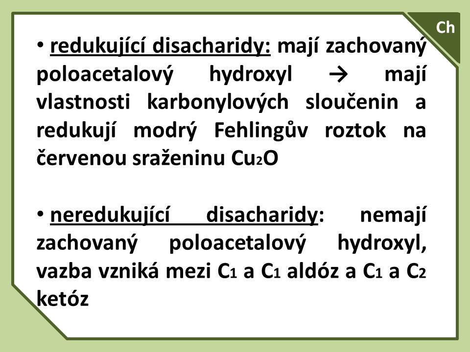 redukující disacharidy: mají zachovaný poloacetalový hydroxyl → mají vlastnosti karbonylových sloučenin a redukují modrý Fehlingův roztok na červenou sraženinu Cu 2 O neredukující disacharidy: nemají zachovaný poloacetalový hydroxyl, vazba vzniká mezi C 1 a C 1 aldóz a C 1 a C 2 ketóz Ch