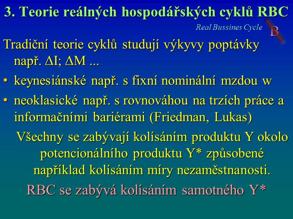 3. Teorie reálných hospodářských cyklů RBC Real Bussines Cycle B Tradiční teorie cyklů studují výkyvy poptávky např. ΔI; ΔM... keynesiánské např. s fi