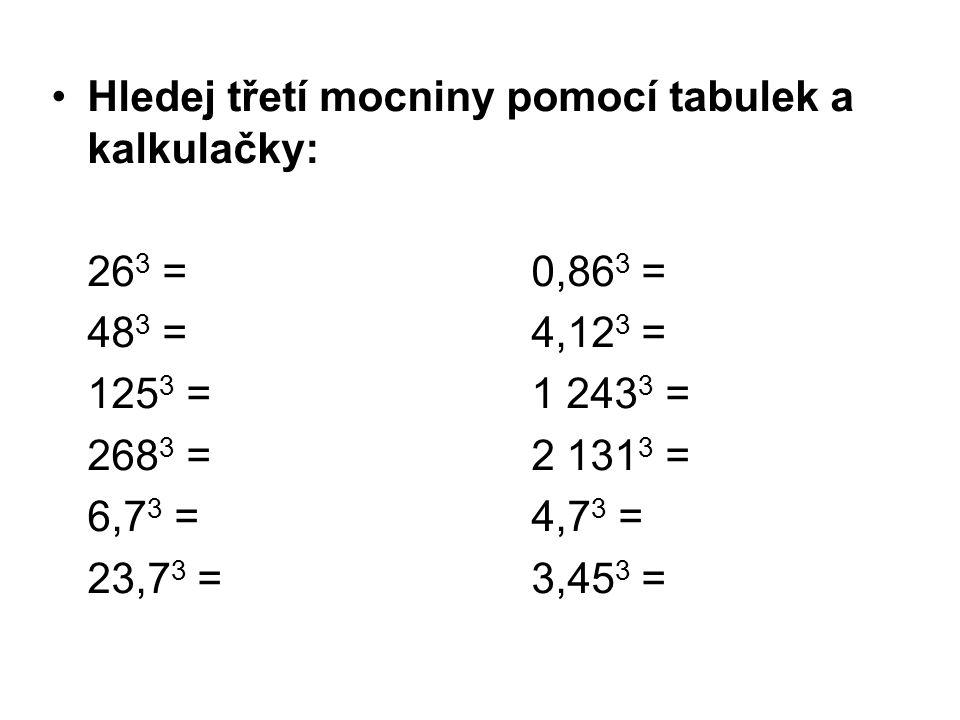 Hledej třetí mocniny pomocí tabulek a kalkulačky: 26 3 = 0,86 3 = 48 3 = 4,12 3 = 125 3 =1 243 3 = 268 3 =2 131 3 = 6,7 3 =4,7 3 = 23,7 3 =3,45 3 =
