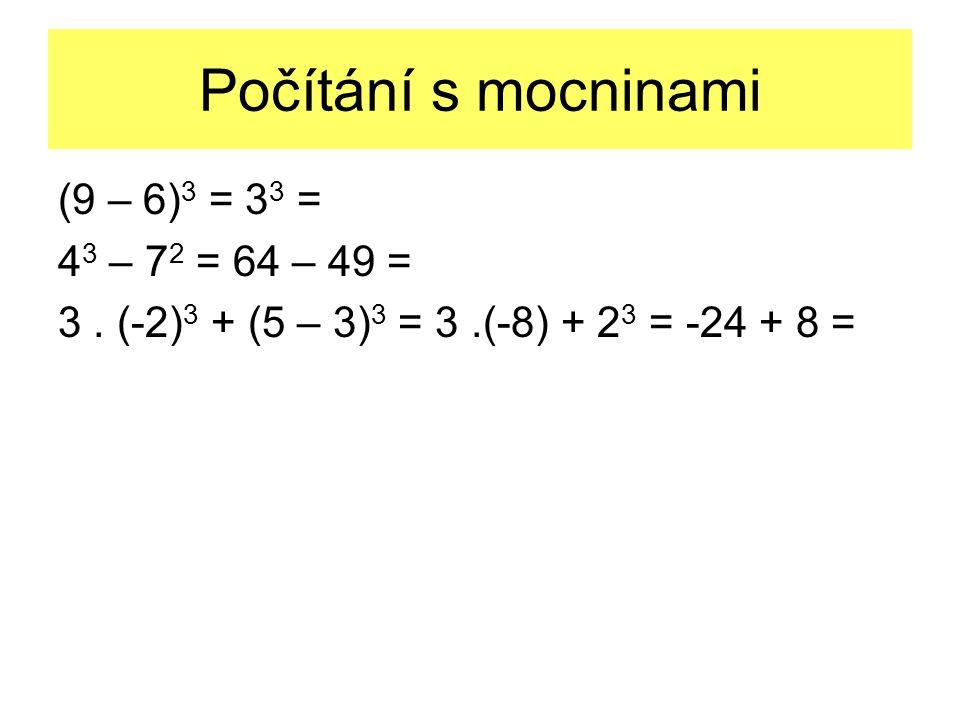 Počítání s mocninami (9 – 6) 3 = 3 3 = 4 3 – 7 2 = 64 – 49 = 3. (-2) 3 + (5 – 3) 3 = 3.(-8) + 2 3 = -24 + 8 =