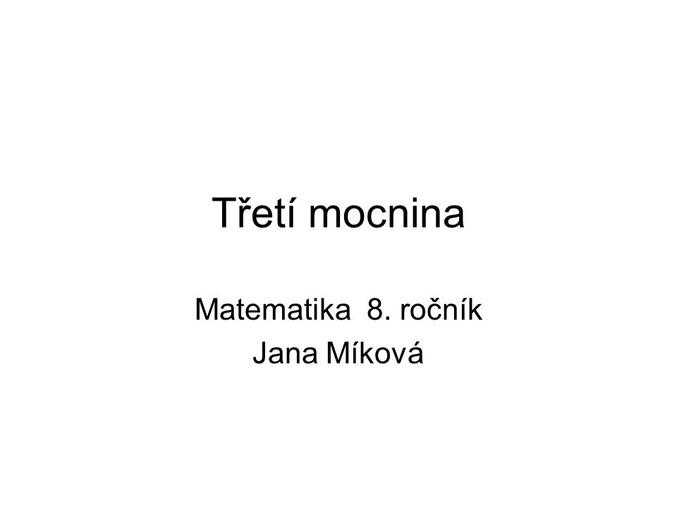 Třetí mocnina Matematika 8. ročník Jana Míková