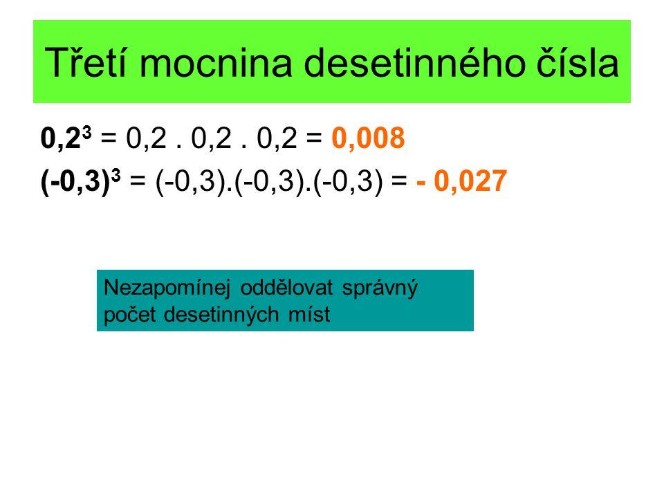 Třetí mocnina desetinného čísla 0,2 3 = 0,2. 0,2. 0,2 = 0,008 (-0,3) 3 = (-0,3).(-0,3).(-0,3) = - 0,027 Nezapomínej oddělovat správný počet desetinnýc
