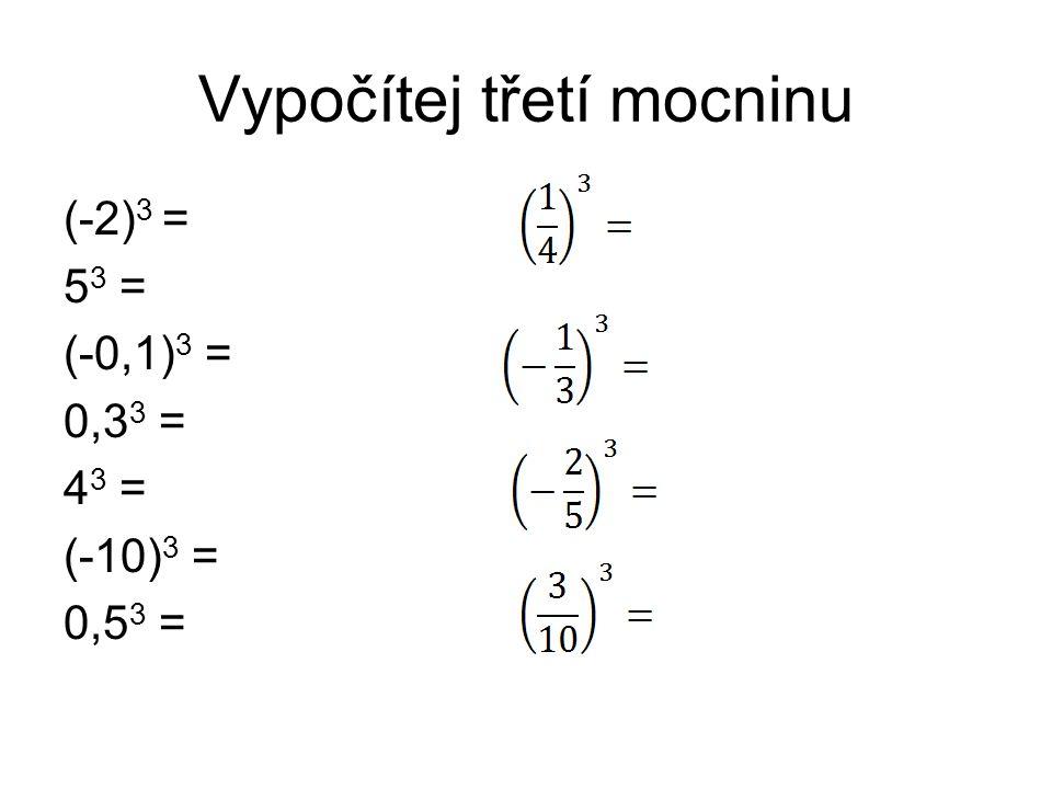 Vypočítej třetí mocninu (-2) 3 = 5 3 = (-0,1) 3 = 0,3 3 = 4 3 = (-10) 3 = 0,5 3 =