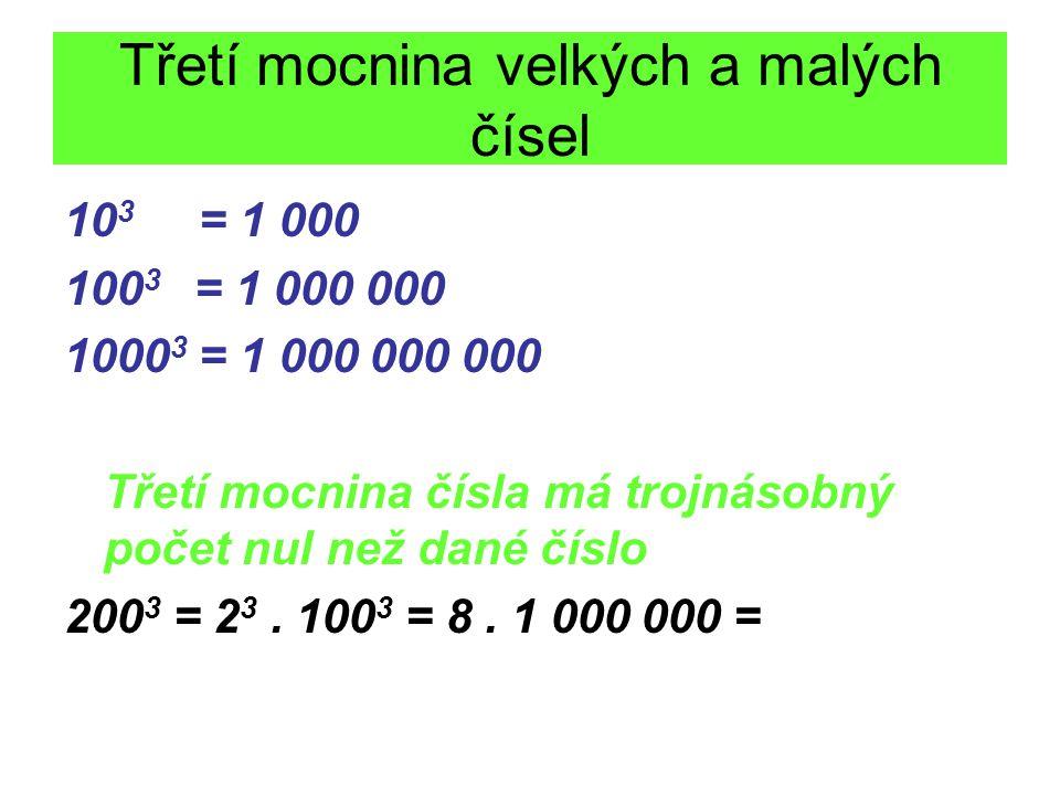Třetí mocnina velkých a malých čísel 10 3 = 1 000 100 3 = 1 000 000 1000 3 = 1 000 000 000 Třetí mocnina čísla má trojnásobný počet nul než dané číslo