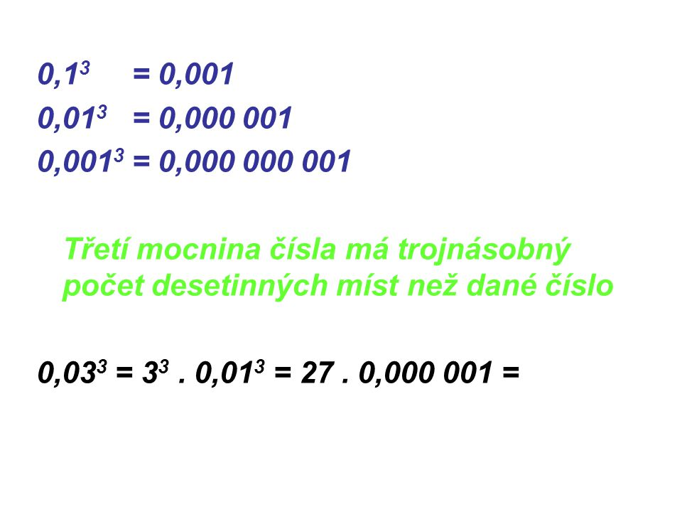 0,1 3 = 0,001 0,01 3 = 0,000 001 0,001 3 = 0,000 000 001 Třetí mocnina čísla má trojnásobný počet desetinných míst než dané číslo 0,03 3 = 3 3. 0,01 3
