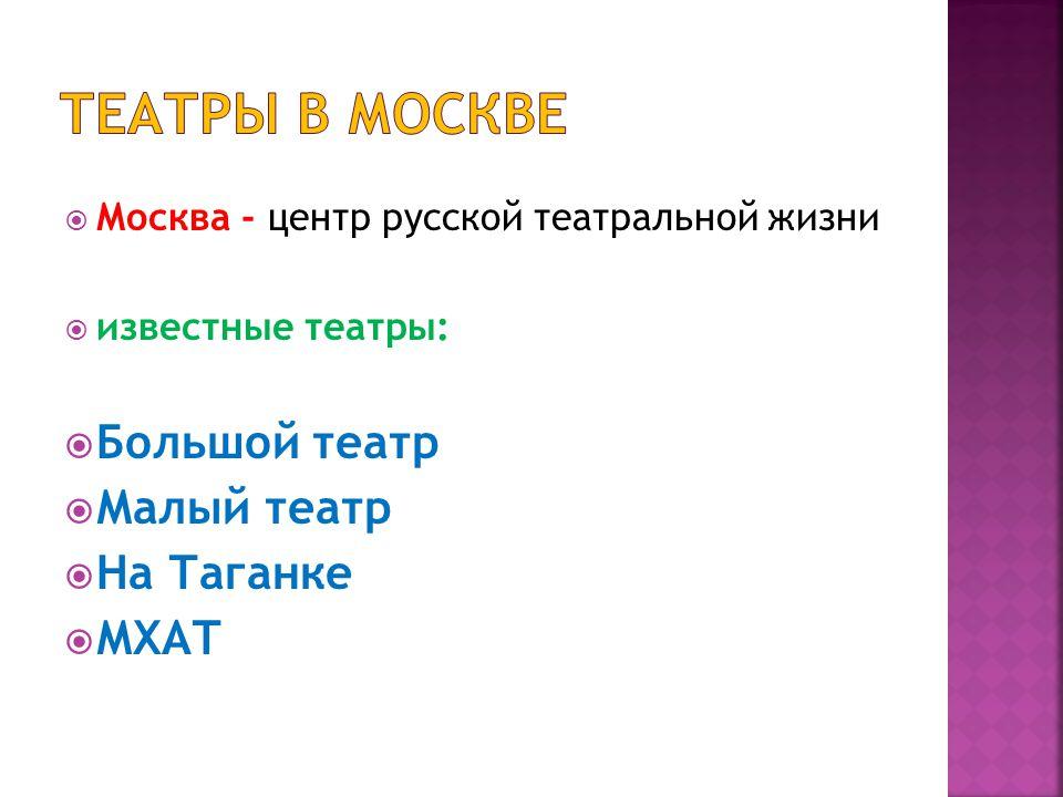  Москва - центр русской театральной жизни  известные театры:  Большой театр  Малый театр  На Таганке  МХАТ