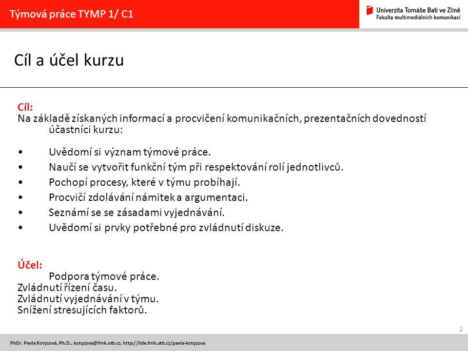 2 PhDr. Pavla Kotyzová, Ph.D., kotyzova@fmk.utb.cz, http://lide.fmk.utb.cz/pavla-kotyzova Cíl a účel kurzu Týmová práce TYMP 1/ C1 Cíl: Na základě zís